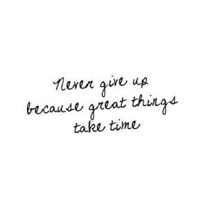 Time, Great, and Because: because great thingd  take time