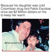 Fire, Friends, and Memes: Because his daughter was cold  Colombian drug lord Pablo Escobar  once set $2 Million dollars on fire  to keep her warm  @thehoodsfines Press F for respect 😂 DM this to 15 friends for a shoutout! @thehoodtube