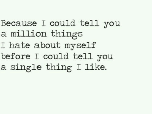 Single, Thing, and You: Because I could tell yoiu  a million things  I hate about myself  before I could tell you  a single thing I like.