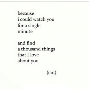 Love, Http, and Watch: because  i could watch you  for a single  minute  and find  a thousand things  that I love  about you  (cm) http://iglovequotes.net/