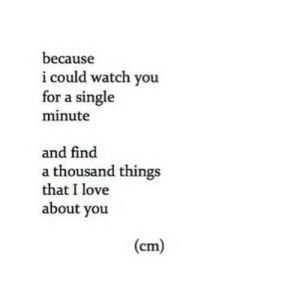 https://iglovequotes.net/: because  i could watch you  for a single  minute  and find  a thousand things  that I love  about you  (cm) https://iglovequotes.net/