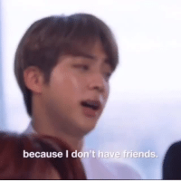 Friends, Tumblr, and Blog: because I don't have friends. uhjimins: jin really said that he had no friends  bts just skskdjks