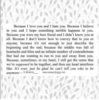@catniss___ got me right in the feels again 😩❤️ love this! writersofIG writersofinstagram waywardpiggy: Because I love you and I hate you. Because I believe  in you and I hope something terrible happens to you.  Because you were my best friend and I didn't know you at  all. Because I don't know how to convey that to you or  anyone; because it's not enough to just describe the  beginning and the end, because the middle was full of  heartache and bliss and an infinite number of contradictions  that had me wanting to run to you and away from you.  Because, sometimes, in my heart, I still get the sense that  we're supposed to be together, and then my head interferes  like: It's over just be glad he can t tell you who to be  anymore  G @catniss www.wayward piggy com @catniss___ got me right in the feels again 😩❤️ love this! writersofIG writersofinstagram waywardpiggy