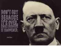 Hitler: BECAUSE  ITS OVER  SMILE BECAUSE  IT HAPPENED  Adolf Hitler