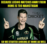 Memes, Match, and 🤖: BECAUSE LOSING MATCHES AWAY FROM  HOME IS TOO MAINSTREAM  a CRICKET  WORLD  AllSTRALIA  SO WE STARTED LOOSING AT HOME AS WELL pffff   <finisher>