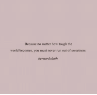 Run, World, and Tough: Because no matter how tough the  world becomes, you must never run out of sweetness  bernardokath