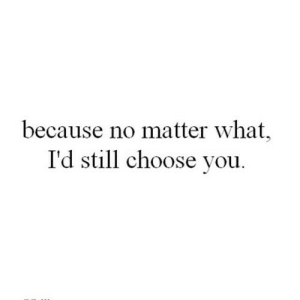 https://iglovequotes.net/: because no matter what,  I'd still choose you. https://iglovequotes.net/