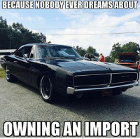 Facts, Memes, and Camaro: BECAUSE NOBODY EVER DREAMS ABOUT  OWNING AN IMPORT Straight facts. Moparmemes mopar dodge dodgecharger dodgechallenger charger challenger hellcat rt srt srt8 jeep chrysler 300c viper scatpack carguys cargirls hemi chevy ford camaro moparornocar demon demonsrt