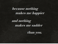Life, Love, and Target: because nothing  makes me happier  and nothing-  makes me sadder  than you. remanence-of-love:  It's always you…  Follow for more relatable love and life quotes!!