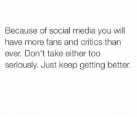 Facts, Social Media, and Media: Because of social media you will  have more fans and critics than  ever. Don't take either too  seriously. Just keep getting better. Facts!💯 https://t.co/UgP3sP86ca