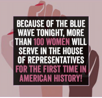 American History: BECAUSE OF THE BLUE  WAVE TONIGHT, MORE  THAN 100 WOMEN WILL  SERVE IN THE HOUSE  OF REPRESENTATIVES  FOR THE FIRST TIME IN  AMERICAN HISTORY!