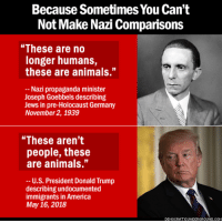 "America, Animals, and Books: Because Sometimes You Can't  Not Make Nazi Comparisons  ""These are no  longer humans,  these are animals.""  Nazi propaganda minister  Joseph Goebbels describing  Jews in pre-Holocaust Germany  November 2, 1939  ""These aren't  people, these  are animals.""  -- U.S. President Donald Trump  describing undocumented  immigrants in America  May 16, 2018  EMOCRATICUNDERGRO  UND.C nikolatesla-go:  cheskamouse:  saywhat-politics:    Because Sometimes You Can't Not Make Nazi Comparisons   ""These are no longer humans, these are animals""  Fact: Godwin's Law no longer applies, Godwin himself said so."