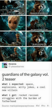 Memes, Guardian, and Guardians of the Galaxy: Because that set off bomb  Now whatever you do, don't push trong  Ammediately and we be dead.  Just said.  No, that's the button that  I am Groot.  itsvarza  pleasebarnes  guardians of the galaxy vol.  2 teaser  what i expected: space,  explosions  witty jokes  a cool  new villain  what i got: rocket raccoon  struggles with the burden of  fatherhood  Source: manicpixiespaceprincess