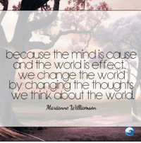 Amen to that!: because the  mind is cause  and the Worldis effect  We change the Word  by changing the thoughts  We think OOOut the World  Marianne Williamson Amen to that!