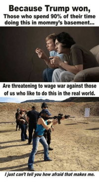 Memes, The Real, and 🤖: Because Trump won,  Those who spend 90% of their time  doing this in mommy's basement...  Are threatening to wage war against those  of us who like to do this in the real world.  I just can't tell you how afraid that makes me. I assure you, this will NOT end well for the basement dweller. Hate to break it to em, but real war is nothing like COD. Been there, done that and can personally testify