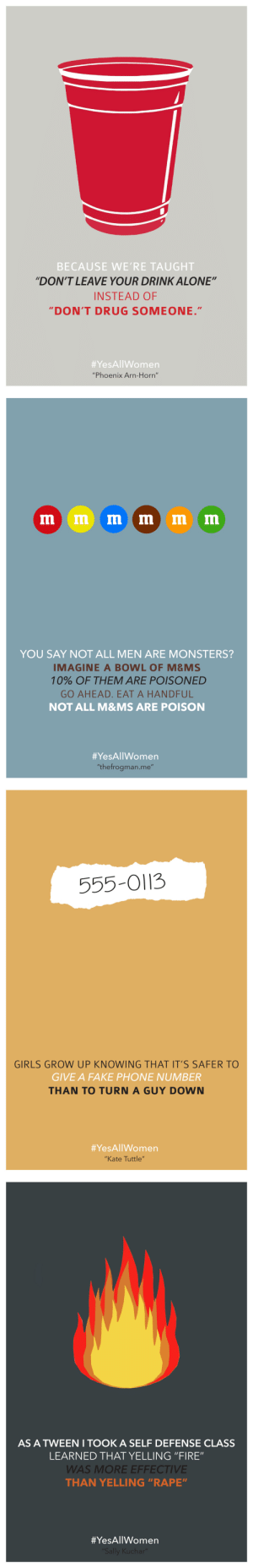 """co-gi-to:  untamedcomets:  This is important  IMPORTANT. BOOST. : BECAUSE WE'RE TAUGHT  """"DON'T LEAVE YOUR DRINK ALONE""""  INSTEAD OF  DON'T DRUG SOMEONE.""""  #YesAllWomen  """"Phoenix Arn-Horn""""   YOU SAY NOT ALL MEN ARE MONSTERS?  IMAGINE A BOWL OF M&MS  10% OF THEM ARE POISONED  GO AHEAD. EAT A HANDFUL  NOT ALL M&MS ARE POISON  #YesAllWomen  """"thefrogman.me""""   555-O113  GIRLS GROW UP KNOWING THAT IT'S SAFER TO  GIVE A FAKE PHONE NUMBER  THAN TO TURN A GUY DOWN  #YesAllWomen  """"Kate Tuttle""""   AS A TWEEN I TOOK A SELF DEFENSE CLASS  LEARNED THAT YELLING """"FIRE""""  WAS MORE EFFECTIVE  THAN YELLING """"RAPE""""  co-gi-to:  untamedcomets:  This is important  IMPORTANT. BOOST."""
