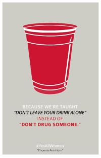 """Never let this die: BECAUSE WE'RE TAUGHT  """"DON'T LEAVE YOUR DRINK ALONE""""  INSTEAD OF  DON'T DRUG SOMEONE.""""  Yes All Women  """"Phoenix Arn-Horn"""" Never let this die"""