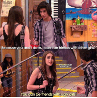 Victorious why is this me??? follow @primescenes (me) for more.: Because you and l date, I can't be friends with other girlst  PRIMESCENES  INSTAGRAM  You cán be friends with ugly girls Victorious why is this me??? follow @primescenes (me) for more.