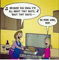 Memes, Wine, and 🤖: BECAUSE YOU KNOW I'M  ALL ABOUT THAT BASTE,  BOUT THAT BASTE  NO MORE WINE  MOM. For more awesome holiday and fun pictures go to... www.snowflakescottage.com