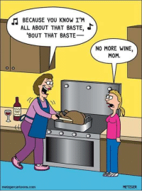 Memes, Wine, and Mom: BECAUSE YOU KNOW I'M  ALL ABOUT THAT BASTE, e  'BOUT THAT BASTE  metzgercartoons.com  NO MORE WINE,  MOM.  METZGER