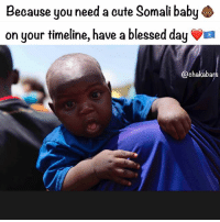 Beautiful, Blessed, and Children: Because you need a cute Somali baby  on your timeline, have a blessed day a  @chaka ban Because when you tell a story you should tell the full story. There is suffering in Somalia right now, many people don't have access to food or water. We are trying to change that, we don't make a business out of helping the people, but we do it out of humanity. The same humanity I extend to all people suffering anywhere on this earth. Many people told me Somalia is too dangerous, the people are crazy, it wouldn't help to come here... Etc But I am no different to any of these people, so I won't hide behind my passport or the privileges, that I never asked for anyway. We need to treat all humans as equal, no matter where they are from or which belief system they follow. So many people think of Somali people and think of pirates. They don't speak of the colonisation by the British, the Italians and the French, the massacres that the Ethiopians lead against the Somali people, or how the Russians and the Cubans & Ethiopians went to war with the Somalia people in 1964. They never speak about North Americas involvement in keeping Somalia at war. They don't speak of the pipeline that Kenya and Ethiopia want to run through Somalia. Or how Libya and Yemen fought against the Somali people. Or how nuclear waste was dumped off the coast of Somalia by the Mafia, poisoning Somali children and fish. Or how many of the Gulf states are complicit in arming & funding the terrorists in Somalia. Then there was conflict and civil war... Or how the casualties of all of this are little babies like this one. They rarely speak of the beauty of the people, how hospitable they are, how friendly and welcoming they are. I got so many hugs and smiles. I didn't meet one person who was scary or aggressive. Not saying they don't exist, but please, tell the full story. The 🇸🇴 people deserve to be properly represented, they are so beautiful and need you to see them as humans, just like you see me... chakabars