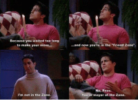 "in the zone: Because you waited too long  to make your move...  I'm not in the Zone.  ...and now you're in the ""Friend zone"".  No, Ross.  You're mayor of the Zone."