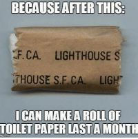 tolietpaper asswipe paper mre wipes burned fml militarylife thissucks: BECAUSEAFTER THIS:  F.CA. LIGHTHOUSE S  HOUSE SLE CA LIGH  ICAN MAKE A ROLL OF  TOILETPAPER LASTA MONTH tolietpaper asswipe paper mre wipes burned fml militarylife thissucks