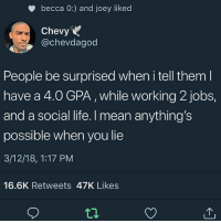 Life, Chevy, and Jobs: becca 0:) and joey liked  Chevy  @chevdagod  People be surprised when i tell them  have a 4.0 GPA, while working 2 jobs,  and a social life. I mean anything's  possible when you lie  3/12/18, 1:17 PM  16.6K Retweets 47K Likes TEA!
