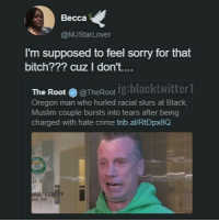 I'm so sorry. i only did it because i thought i would get away with it 😭😭😭: Becca  @MJStarLover  I'm supposed to feel sorry for that  bitch??? cuz I don't…  ig:blacktwitter1  The Root @TheRoot  Oregon man who hurled racial slurs at Black,  Muslim couple bursts into tears after being  charged with hate crime trib.al/RtDpx8Q  AIL  RTE 219 I'm so sorry. i only did it because i thought i would get away with it 😭😭😭