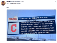 Baseball, Mlb, and The Game: Becks @BecksWelker 58m  You: baseball is boring  GMC  THIS DAY IN INDIANS HISTORY  AUGUST 24, 1919  INDIANS PITCHER RAY CALDWELL WAS STRUCK  BY LIGHTNING WITH 2 OUT IN THE 9TH INNING  AND THE TRIBE LEADING THE ATHLETICS 2-1.  CALDWELL WAS KNOCKED UNCONSCIOUS, THEN  REVIVED, AND WENT ON TO RETIRE JOE DUGAN  ON A GROUND BALL TO END THE GAME. Totally accurate 💯