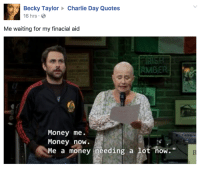 Charlie, Memes, and Money: Becky Taylor  Charlie Day Quotes  16 hrs  Me waiting for my finacial aid  Money me.  Money now.  Me a money needing a lot now