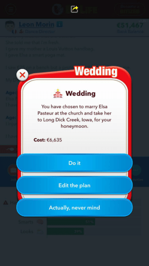 Ahh yes, the best honeymoon.: Become a  BITIZEN  v1.20.1  Leon Morin i  0& Dance Director  51,467  Bank Balance  She told me that I'm fresh.  Igave my mother a Louis Vuitton handbag.  Igave Elsa a smart yoga mat.  I saw 75 on a bench but a prote  Wedding  My D  à Wedding  Age:  Elsa  Thave  You have chosen to marry Elsa  Pasteur at the church and take her  Age:  Tinju  to Long Dick Creek, lowa, for your  honeymoon.  1 have  Cost: €6,635  Do it  Job  tivities  Edit the plan  A Ha  Actually, never mind  Smarts  51%  Looks  39% Ahh yes, the best honeymoon.