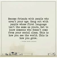 Memes, 🤖, and Journal: Become friends with people who  aren't your age. Hang out with  people whose first language  isn't the same as yours. Get to  know someone who doesn't come  from your social class. This is  how you see the world. This is  how you grow.  Via (The Min d s Journal] The Minds Journal <3