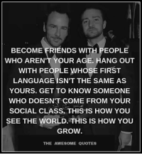 Friends, Quotes, and World: BECOME FRIENDS WITH PEOPLE  WHO AREN'T YOUR AGE. HANG OUT  WITH PEOPLE WHOSE FIRST  LANGUAGE ISN'T THE SAME AS  YOURS. GET TO KNOW SOMEONE  WHO DOESN'T COME FROM YOUR  SOCIAL CLASS, THIS IS HOW YOU  SEE THE WORLD. THIS IS How YOU  GROW.  THE AWESOME QUOTES