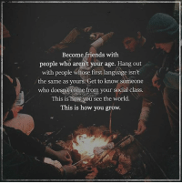 Friends, Memes, and World: Become friends with  people who aren't your age. Hang out  with people whose first language isn't  the same as yours. Get to know someone  who doesn't come from your social class.  This is how you see the world.  This is how you grow.
