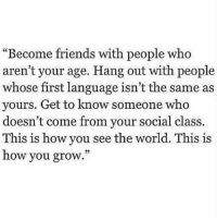 """Friends, World, and How: Become friends with people who  aren't your age. Hang out with people  whose first language isn't the same as  yours. Get to know someone who  doesn't come from your social class.  This is how you see the world. This is  how you grow."""""""