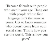 """Friends, World, and How: """"Become friends with people  who aren't your age. Hang out  with people whose first  language isn't the same as  yours. Get to know someone  who doesn t come from your  social class. This is how you  see the world. This is how you  grow  5)"""