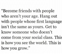 """Friends, World, and How: """"Become friends with people  who aren't your age. Hang out  with people whose first language  isn't the same as yours. Get to  know someone who doesn't  come from your social class. This  is how you see the world. This 1S  how you grow.""""  03"""