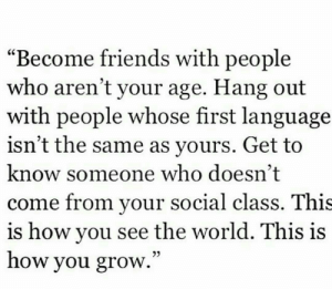 "The Same As: ""Become friends with people  who aren't your age. Hang out  with people whose first language  isn't the same as yours. Get to  know someone who doesn't  come from your social class. This  is how you see the world. This is  how you grow.""  03"