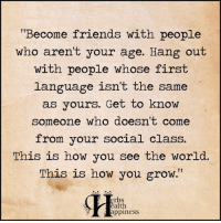 """Memes, 🤖, and Erb: """"Become friends with people  who aren't your age. Hang out  with people whose first  language isn't the same  as yours. Get to know  someone who doesn't come  from your social class.  This is how you see the worl  This is how you grow.""""  erbs  alth  appiness Pass it on <3"""