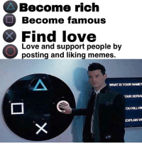 Love, Memes, and Work: Become rich  Become famous  Find love  Love and support people by  posting and liking memes.  WHAT ISYOUR NAME?  OUR SERIA  EXPLANM It'll all work out! via /r/wholesomememes https://ift.tt/2Ni2Amx