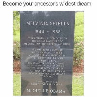 "Family, Journey, and Life: Become your ancestor's wildest dream  MELVINIA SHIELDS  1844 1938  THIS MEMORIAL IS DEDICATED TO  THE REMARKABLE LIFE OF  MELVINIA MATTIE"" SHIELDS MCGRUDER  SHE WAS BORN A SLAVE  SOUTH CAROLINA IN 1844  ATAGE。6.SHE WAS BROUGHT TO  HE NEARBY SHIELDS FARNM  IN WHAT IS NOW  REX, CLAYTON COUNTY, GEORGIA.  HER FAMILY WOULD ENDURE A  FIVE GENERATION JOURNEY  THAT BEGAN IN OPPRESSION AND  WOULD LEAD HER DESCENDANT  TO BECOME  FIRST LADY OF THE  UNITED STATES OF AMBRICA  MICHELLE OBAMA wow !"
