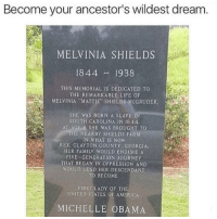 "Five generations: Become your ancestor's wildest dream  MELVINIA SHIELDS  1844 1938  THIS MEMORIAL IS DEDICATED TO  THE REMARKABLE LIFE OF  MELVINIA ""MATTIE"" SHIELDS MCGRUDER.  SHE WAS BORN A SLAVE IN  SOUTH CAROLINA IN 1844.  AT AGE 6 SHE WAS BROUGHT TO  THE NEARBY SHIELDS FARM  IN WHAT IS NOW  REX, CLAYTON COUNTY, GEORGIA.  HER FAMILY WOULD ENDURE A  FIVE-GENERATION JOURNEY  THAT BEGAN IN OPPRESSION AND  WOULD LEAD HER DESCENDANT  TO BECOME  FIRST LADY OF THE  UNITED STATES OF AMERICA  MICHELLE OBAMA Five generations"