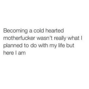Hearted: Becoming a cold hearted  motherfucker wasn't really what I  planned to do with my life but  here I am