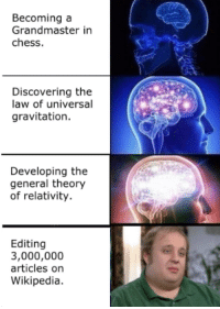 Expand your mind. via /r/memes http://bit.ly/2UAtxBg: Becoming a  Grandmaster in  chess.  Discovering the  law of universal  gravitation.  Developing the  general theory  of relativity.  Editing  3,000,000  articles on  Wikipedia. Expand your mind. via /r/memes http://bit.ly/2UAtxBg