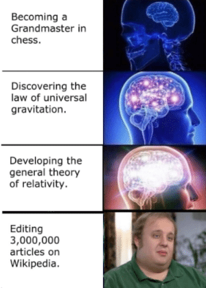 Expand your mind. by Jeffrey_Strange MORE MEMES: Becoming a  Grandmaster in  chess.  Discovering the  law of universal  gravitation.  Developing the  general theory  of relativity.  Editing  3,000,000  articles on  Wikipedia. Expand your mind. by Jeffrey_Strange MORE MEMES
