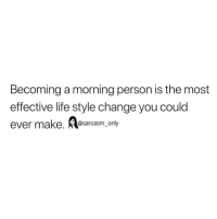 Funny, Life, and Memes: Becoming a morning person is the most  effective life style change you could  ever make. casm_only SarcasmOnly