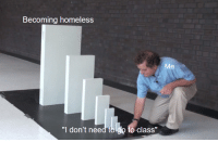 """Homeless, Sad, and Class: Becoming homeless  Me  """"I don't need tb.lgo to class"""" This is so sad"""