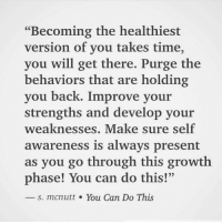 "Time, Back, and Can: ""Becoming the healthiest  version of you takes time,  you will get there. Purge the  behaviors that are holding  you back. Improve your  strengths and develop your  weaknesses. Make sure self  awareness is always present  as you go through this growth  phase! You can do this!""  s. mcnutt. You Can Do This"