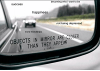Good, Mirror, and Happiness: becoming who i want to be  success  happiness  not being depressed  more friendships  OBJECTS IN MIRROR ARE CLOSER  THAN THEY APPEAR good things are destined to come your way! via /r/wholesomememes https://ift.tt/2APo3gX
